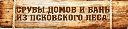 Срубы домов и бань из псковского леса
